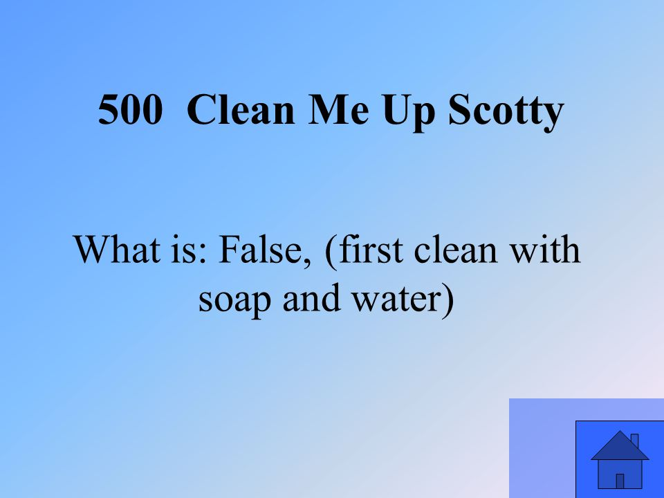 21 What is: False, (first clean with soap and water) 500 Clean Me Up Scotty