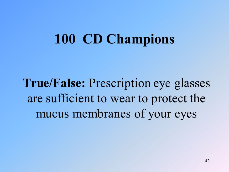 42 True/False: Prescription eye glasses are sufficient to wear to protect the mucus membranes of your eyes 100 CD Champions