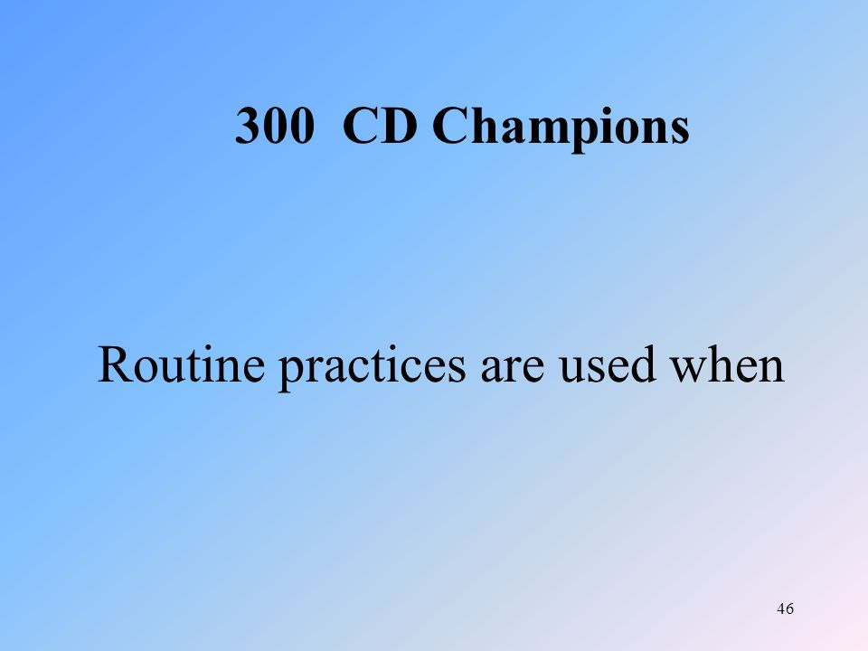 46 Routine practices are used when 300 CD Champions