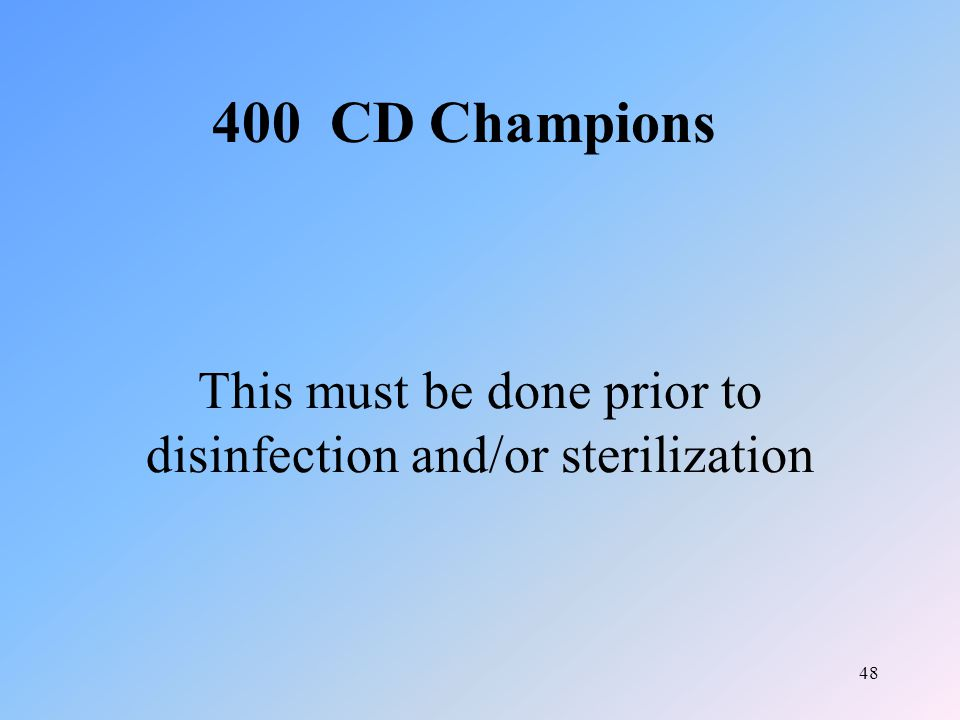 48 This must be done prior to disinfection and/or sterilization 400 CD Champions
