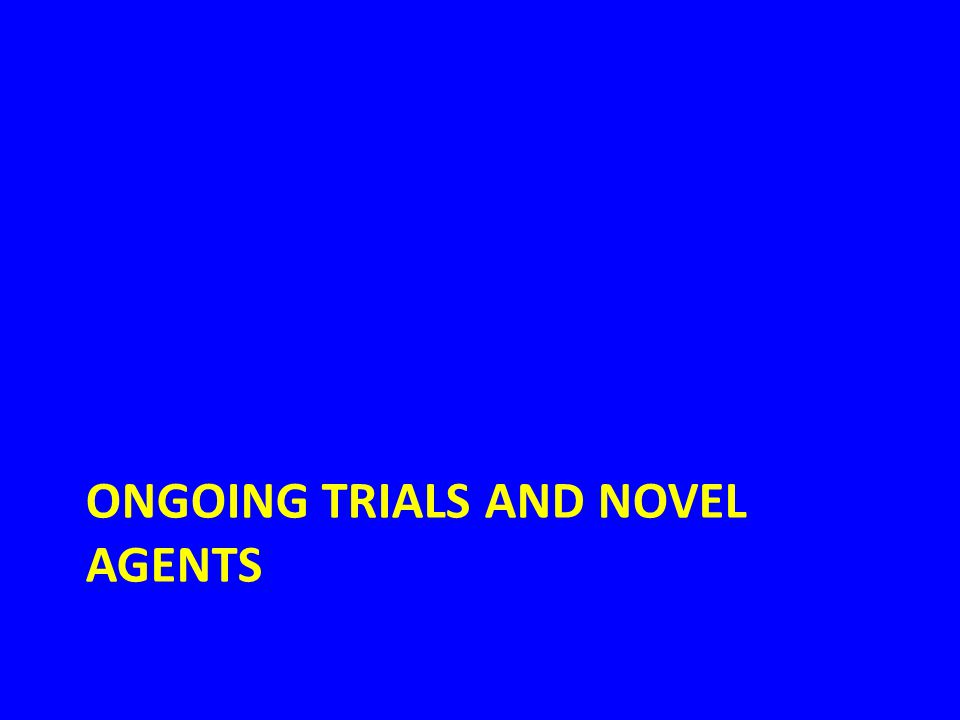 ONGOING TRIALS AND NOVEL AGENTS