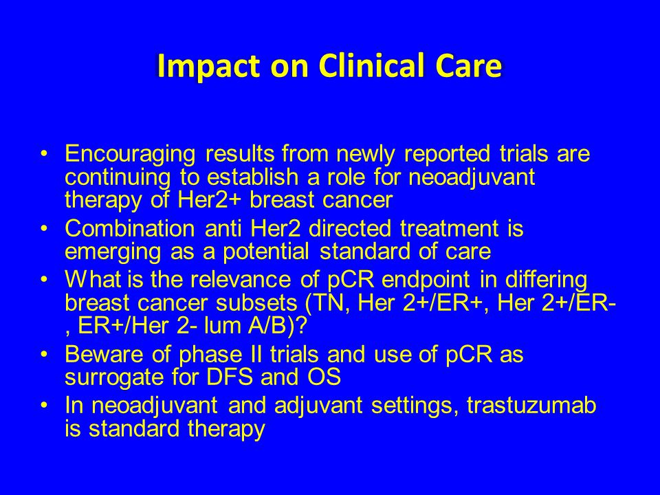 Impact on Clinical Care Encouraging results from newly reported trials are continuing to establish a role for neoadjuvant therapy of Her2+ breast canc