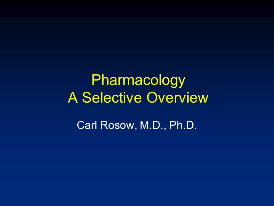 Pharmacology A Selective Overview Carl Rosow, M.D., Ph.D.