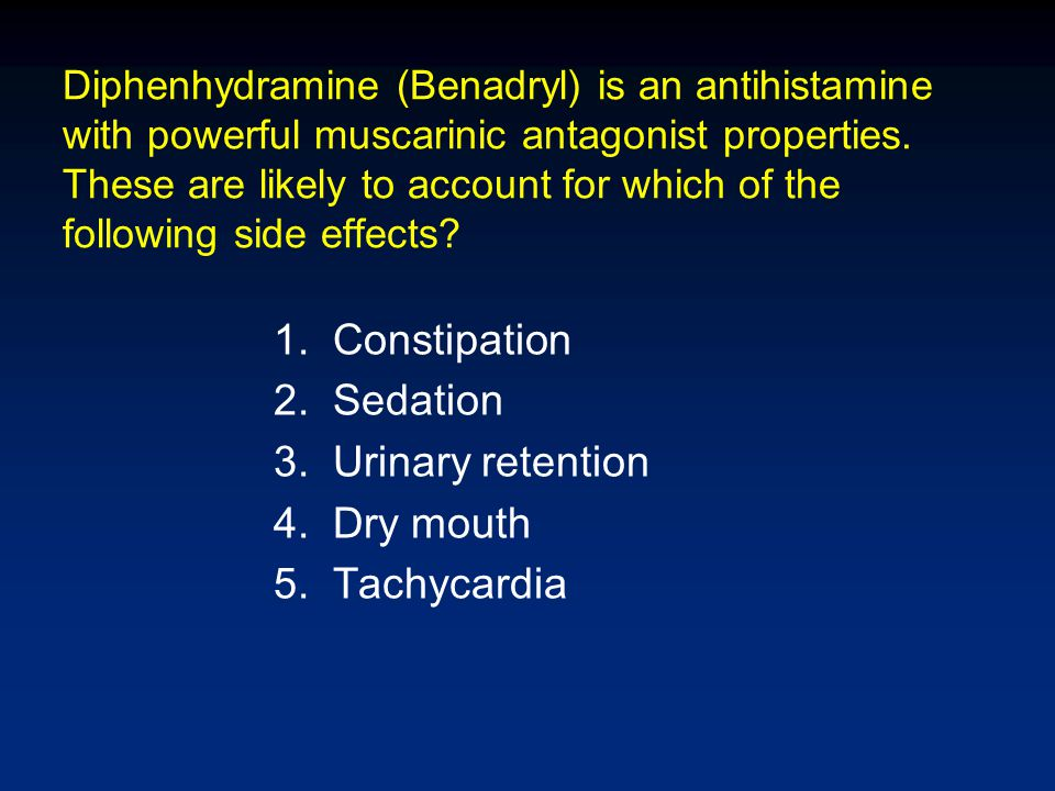 Diphenhydramine (Benadryl) is an antihistamine with powerful muscarinic antagonist properties. These are likely to account for which of the following