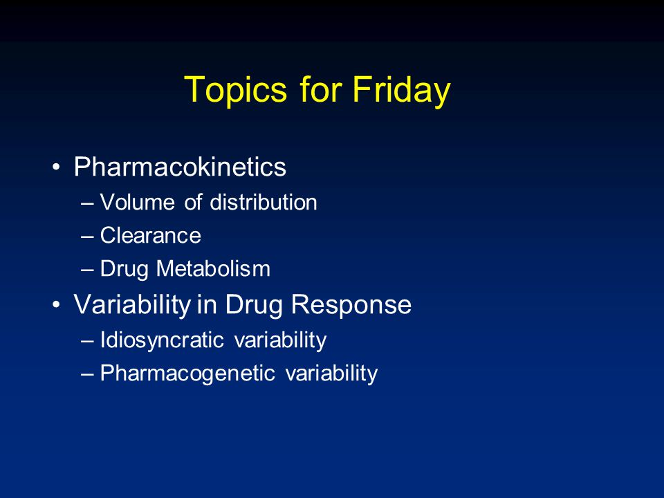 Topics for Friday Pharmacokinetics –Volume of distribution –Clearance –Drug Metabolism Variability in Drug Response –Idiosyncratic variability –Pharma