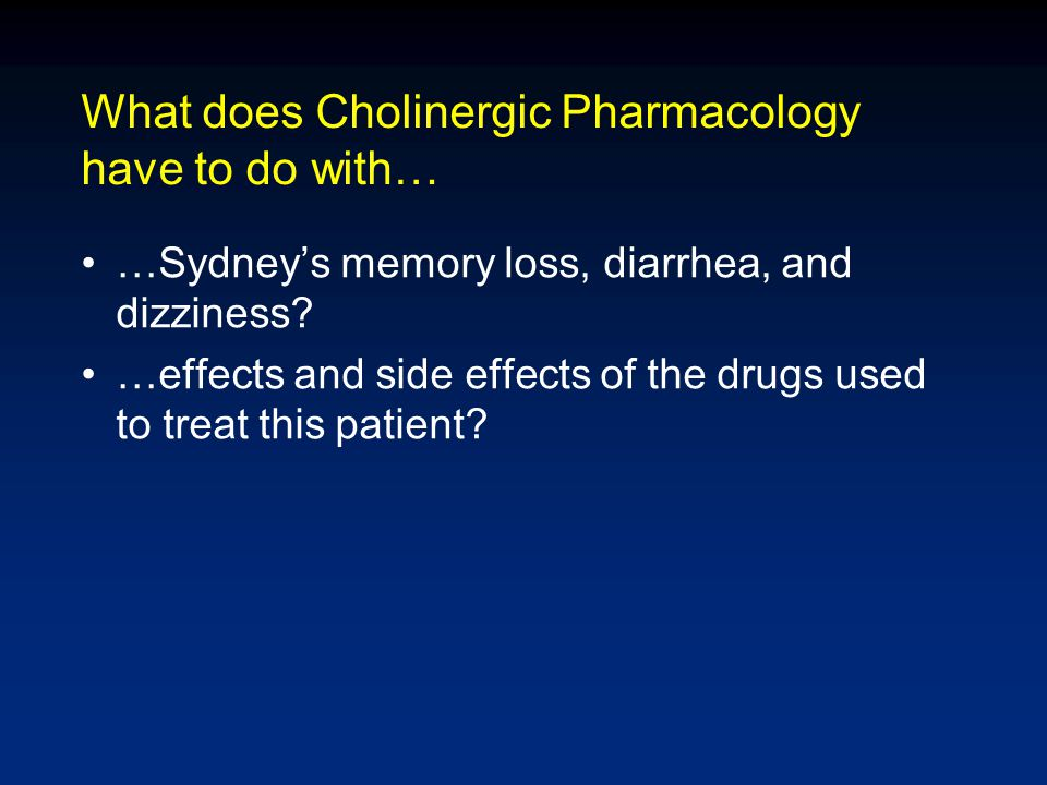 What does Cholinergic Pharmacology have to do with… …Sydney's memory loss, diarrhea, and dizziness? …effects and side effects of the drugs used to tre