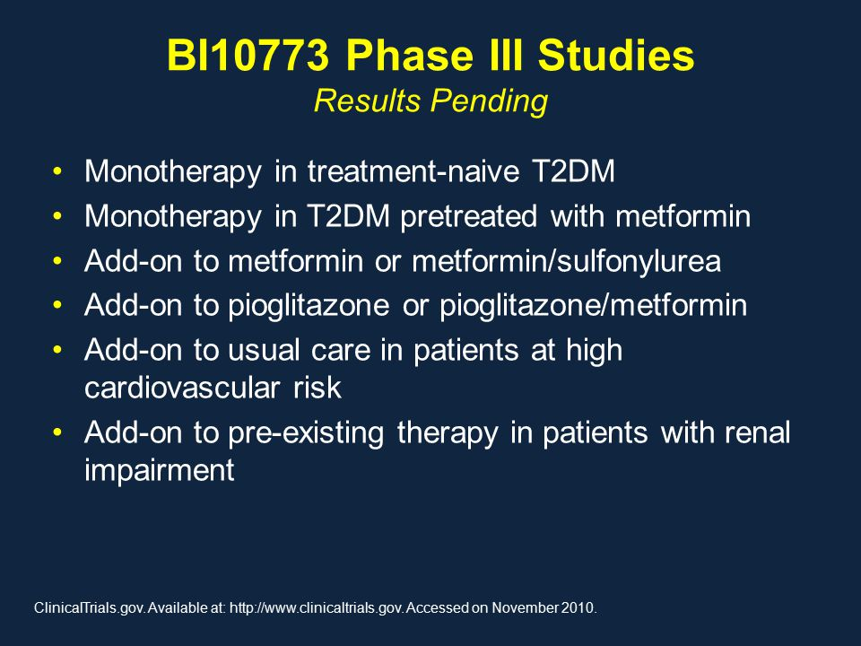 BI10773 Phase III Studies Results Pending Monotherapy in treatment-naive T2DM Monotherapy in T2DM pretreated with metformin Add-on to metformin or metformin/sulfonylurea Add-on to pioglitazone or pioglitazone/metformin Add-on to usual care in patients at high cardiovascular risk Add-on to pre-existing therapy in patients with renal impairment ClinicalTrials.gov.