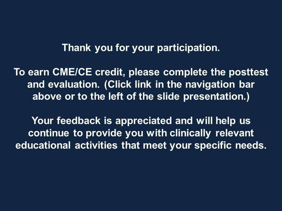 Thank you for your participation. To earn CME/CE credit, please complete the posttest and evaluation. (Click link in the navigation bar above or to th