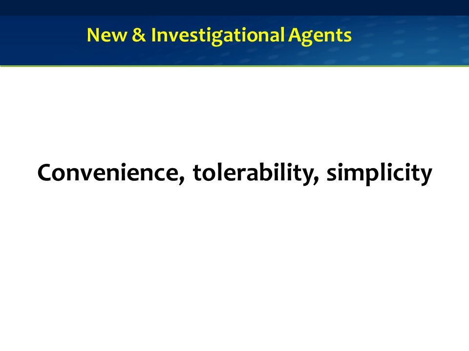 Convenience, tolerability, simplicity New & Investigational Agents
