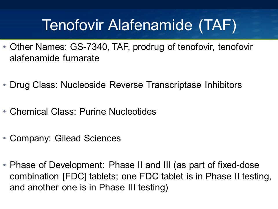 Tenofovir Alafenamide (TAF) Other Names: GS-7340, TAF, prodrug of tenofovir, tenofovir alafenamide fumarate Drug Class: Nucleoside Reverse Transcriptase Inhibitors Chemical Class: Purine Nucleotides Company: Gilead Sciences Phase of Development: Phase II and III (as part of fixed-dose combination [FDC] tablets; one FDC tablet is in Phase II testing, and another one is in Phase III testing)