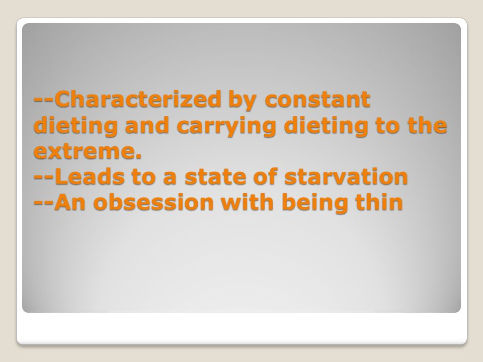 --Characterized by constant dieting and carrying dieting to the extreme. --Leads to a state of starvation --An obsession with being thin