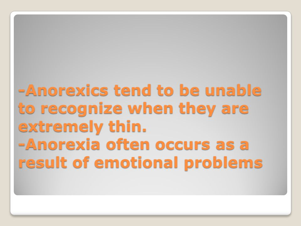 -Anorexics tend to be unable to recognize when they are extremely thin. -Anorexia often occurs as a result of emotional problems