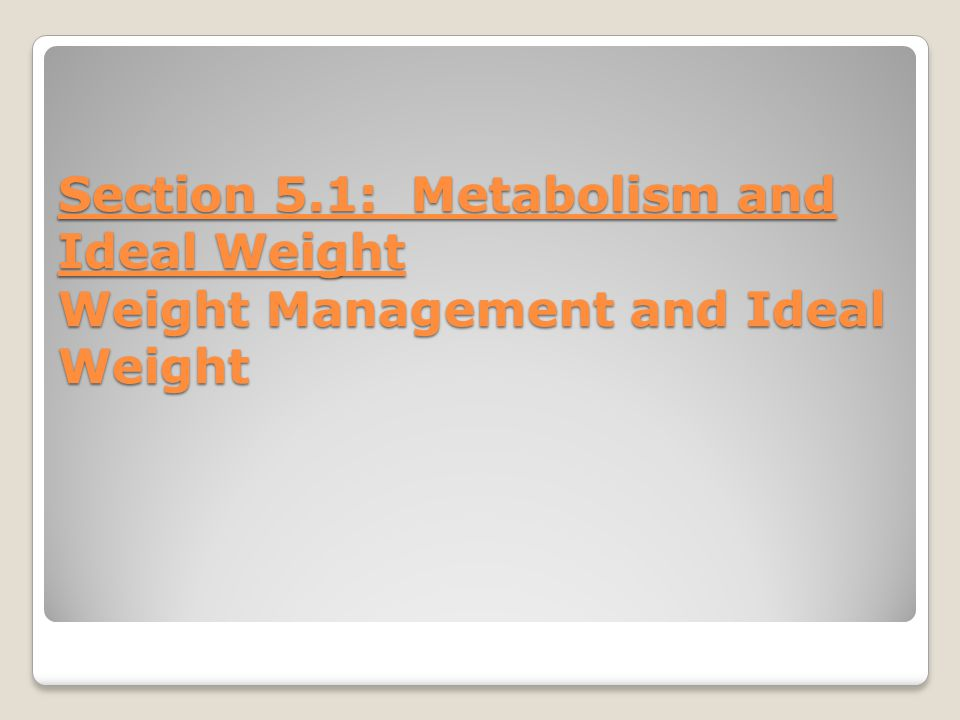 Section 5.1: Metabolism and Ideal Weight Weight Management and Ideal Weight
