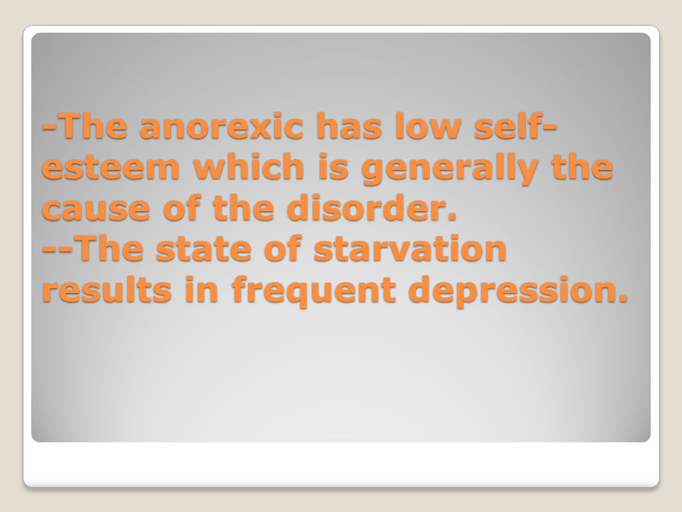 -The anorexic has low self- esteem which is generally the cause of the disorder. --The state of starvation results in frequent depression.