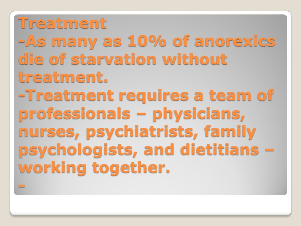 Treatment -As many as 10% of anorexics die of starvation without treatment. -Treatment requires a team of professionals – physicians, nurses, psychiat