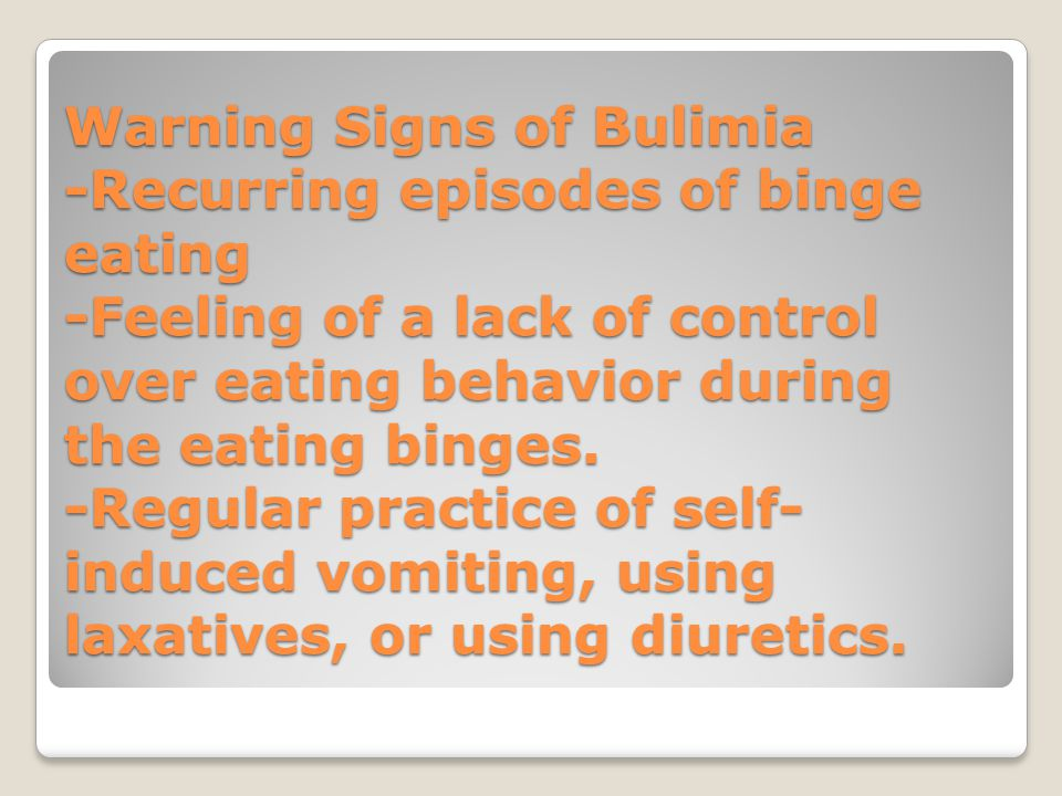Warning Signs of Bulimia -Recurring episodes of binge eating -Feeling of a lack of control over eating behavior during the eating binges. -Regular pra