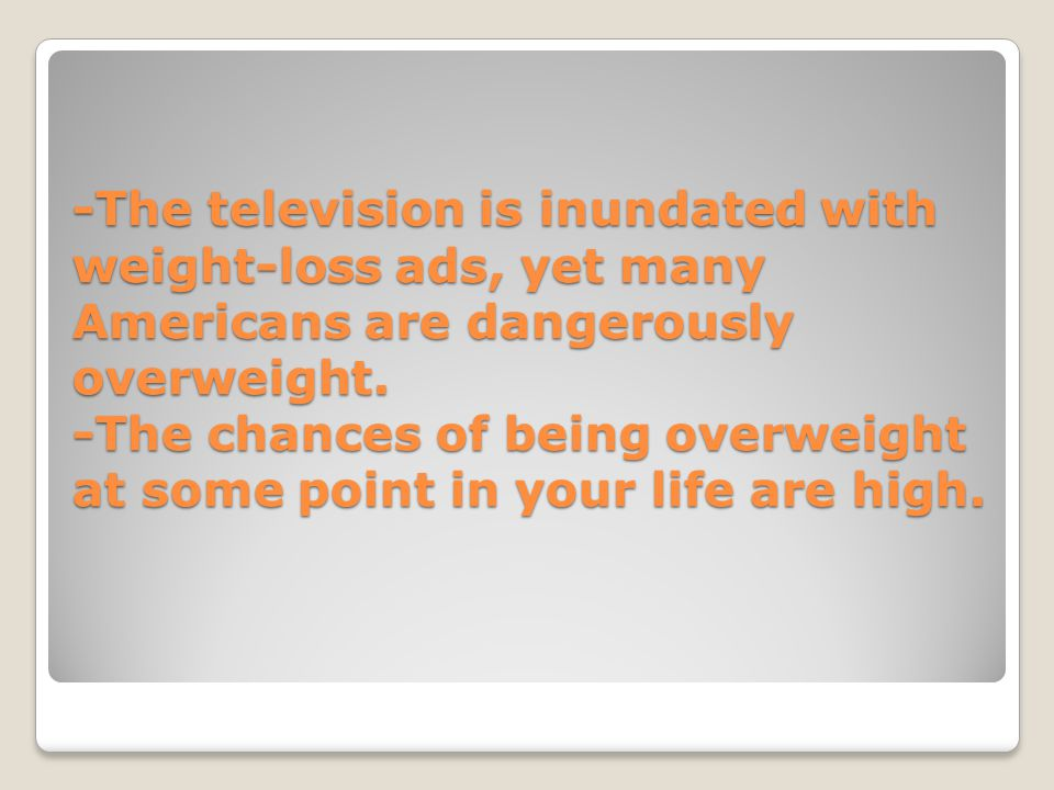 -The television is inundated with weight-loss ads, yet many Americans are dangerously overweight. -The chances of being overweight at some point in yo