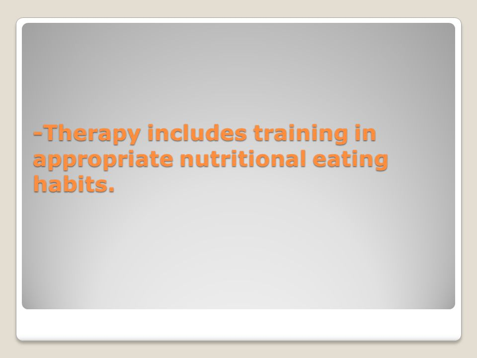 -Therapy includes training in appropriate nutritional eating habits.