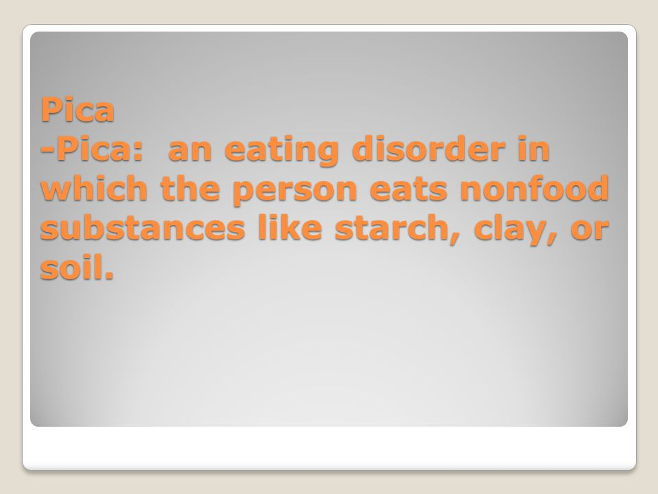 Pica -Pica: an eating disorder in which the person eats nonfood substances like starch, clay, or soil.