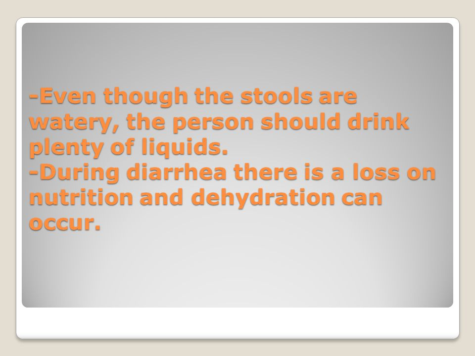 -Even though the stools are watery, the person should drink plenty of liquids. -During diarrhea there is a loss on nutrition and dehydration can occur