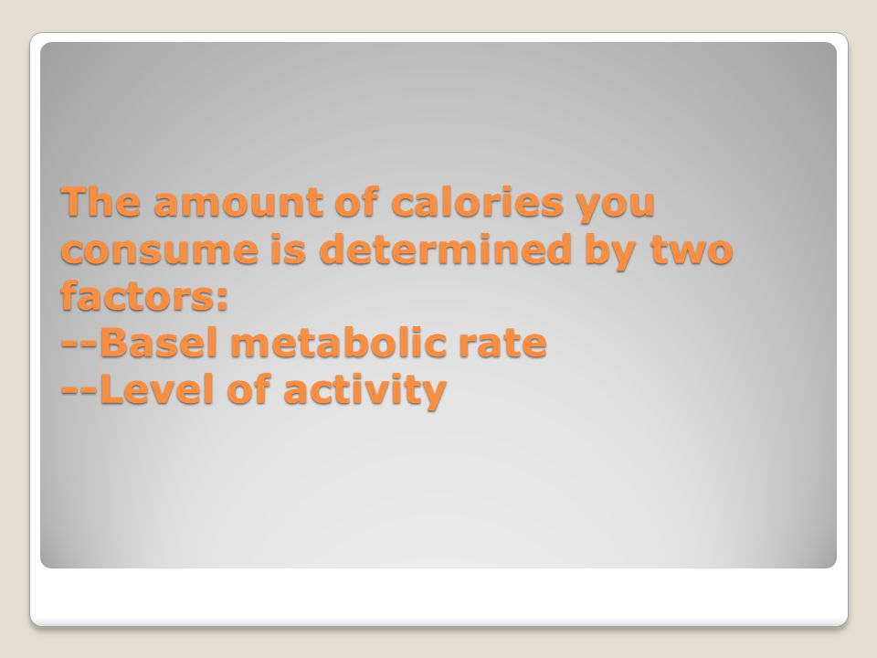 -Basal Metabolic Rate (BMR): amount needed to fuel the body's ongoing processes while the body is at complete rest