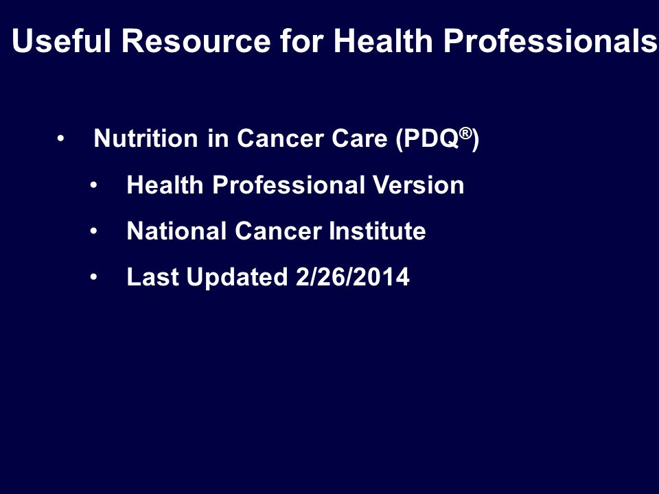 Nutrition in Cancer Care (PDQ ® ) Health Professional Version National Cancer Institute Last Updated 2/26/2014 Useful Resource for Health Professionals