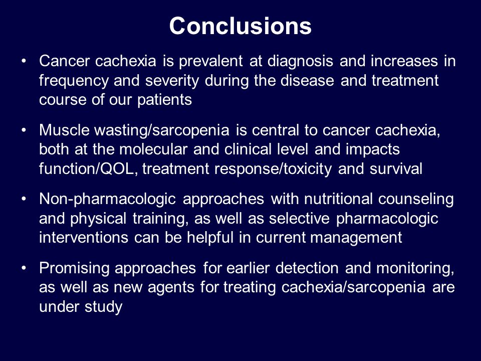 Conclusions Cancer cachexia is prevalent at diagnosis and increases in frequency and severity during the disease and treatment course of our patients Muscle wasting/sarcopenia is central to cancer cachexia, both at the molecular and clinical level and impacts function/QOL, treatment response/toxicity and survival Non-pharmacologic approaches with nutritional counseling and physical training, as well as selective pharmacologic interventions can be helpful in current management Promising approaches for earlier detection and monitoring, as well as new agents for treating cachexia/sarcopenia are under study