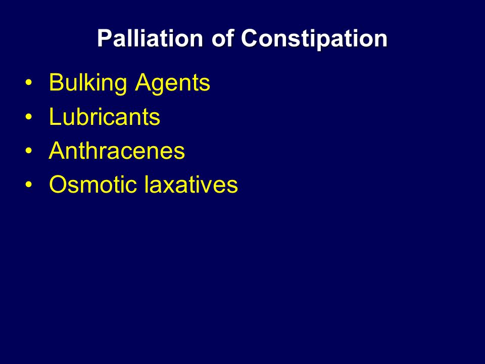 Palliation of Constipation Bulking Agents Lubricants Anthracenes Osmotic laxatives
