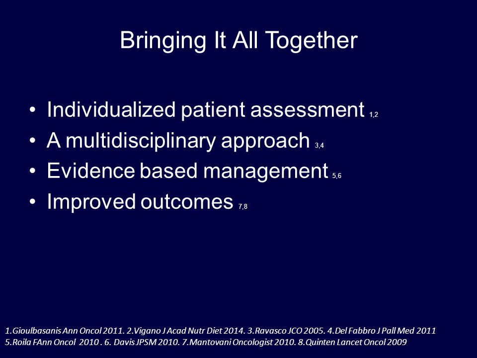 Bringing It All Together Individualized patient assessment 1,2 A multidisciplinary approach 3,4 Evidence based management 5,6 Improved outcomes 7,8 1.Gioulbasanis Ann Oncol 2011.