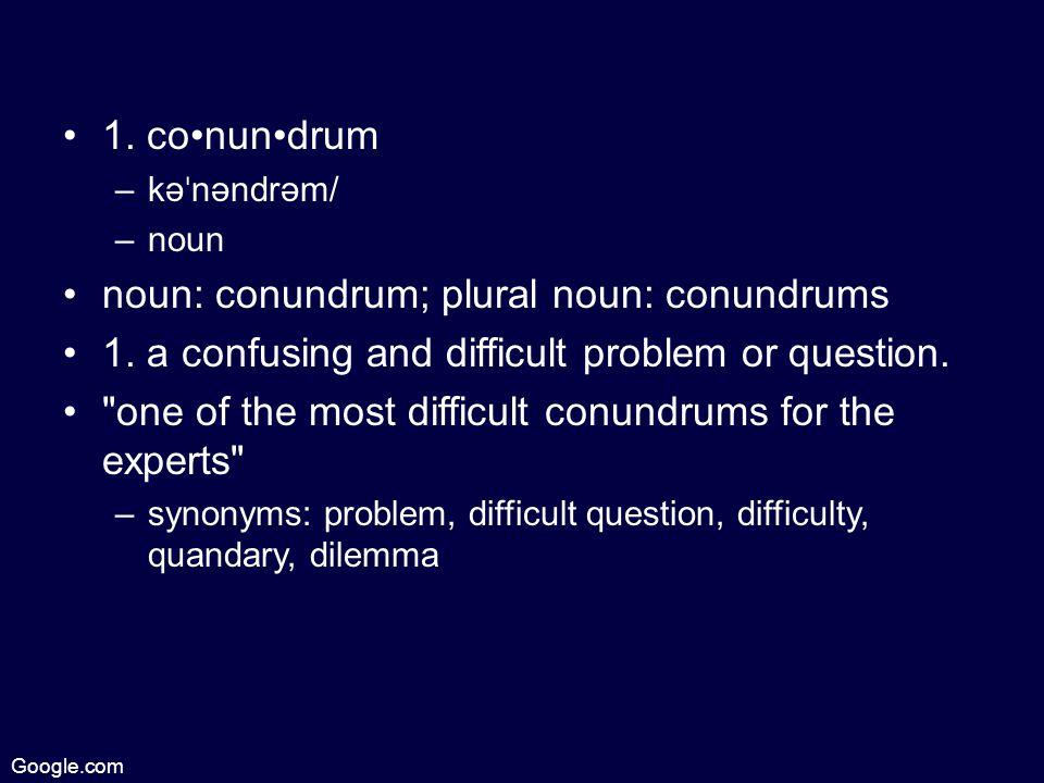 1. conundrum –kə ˈ nəndrəm/ –noun noun: conundrum; plural noun: conundrums 1.