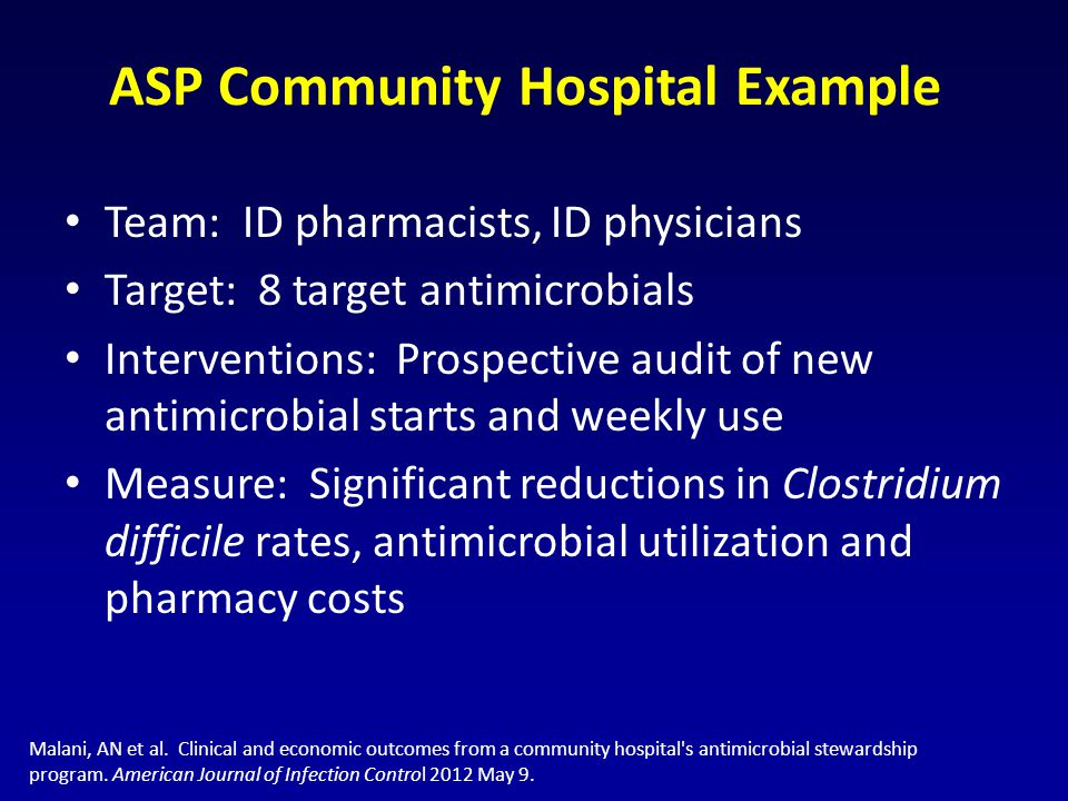 ASP Community Hospital Example Team: ID pharmacists, ID physicians Target: 8 target antimicrobials Interventions: Prospective audit of new antimicrobial starts and weekly use Measure: Significant reductions in Clostridium difficile rates, antimicrobial utilization and pharmacy costs Malani, AN et al.