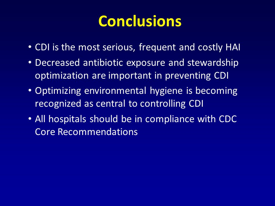 Conclusions CDI is the most serious, frequent and costly HAI Decreased antibiotic exposure and stewardship optimization are important in preventing CDI Optimizing environmental hygiene is becoming recognized as central to controlling CDI All hospitals should be in compliance with CDC Core Recommendations