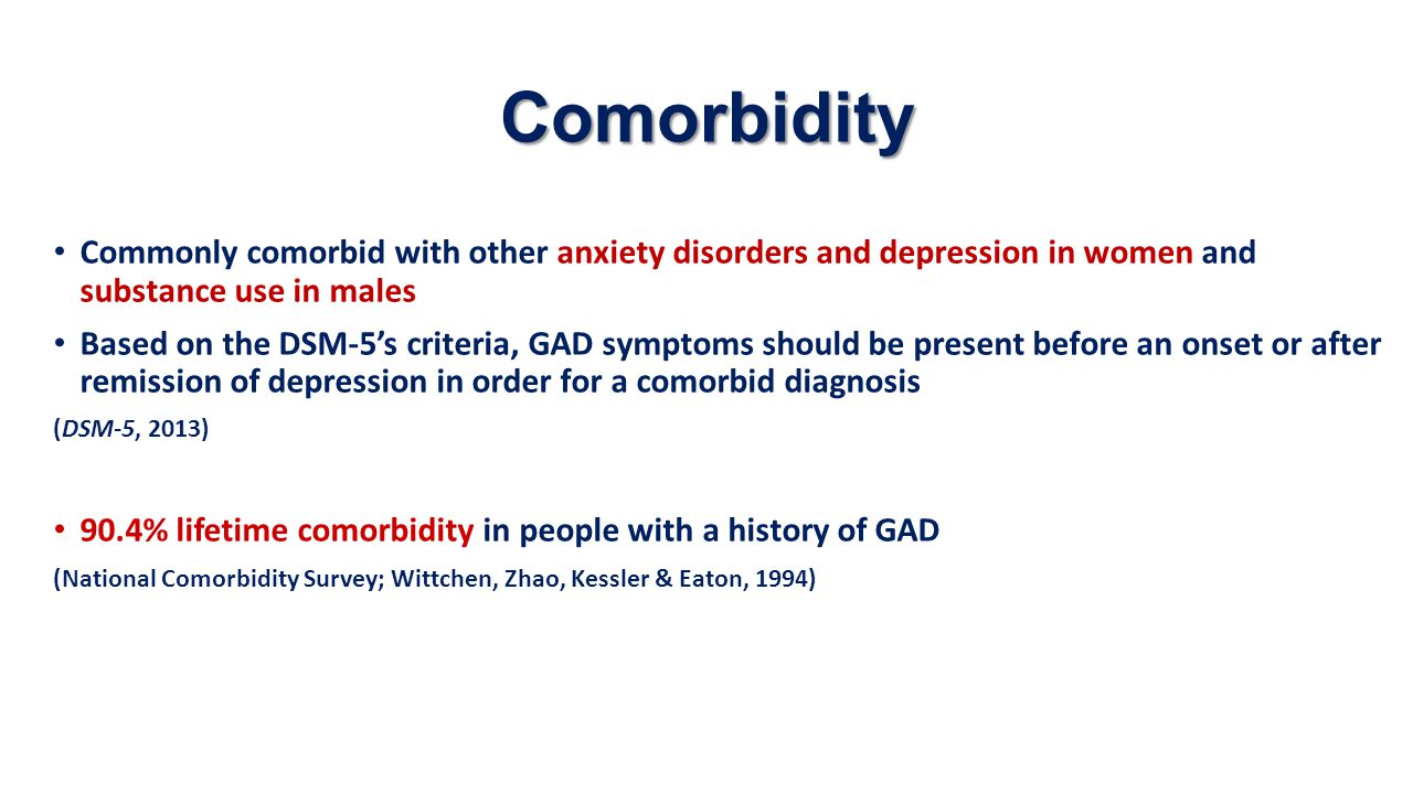 Comorbidity Commonly comorbid with other anxiety disorders and depression in women and substance use in males Based on the DSM-5's criteria, GAD sympt