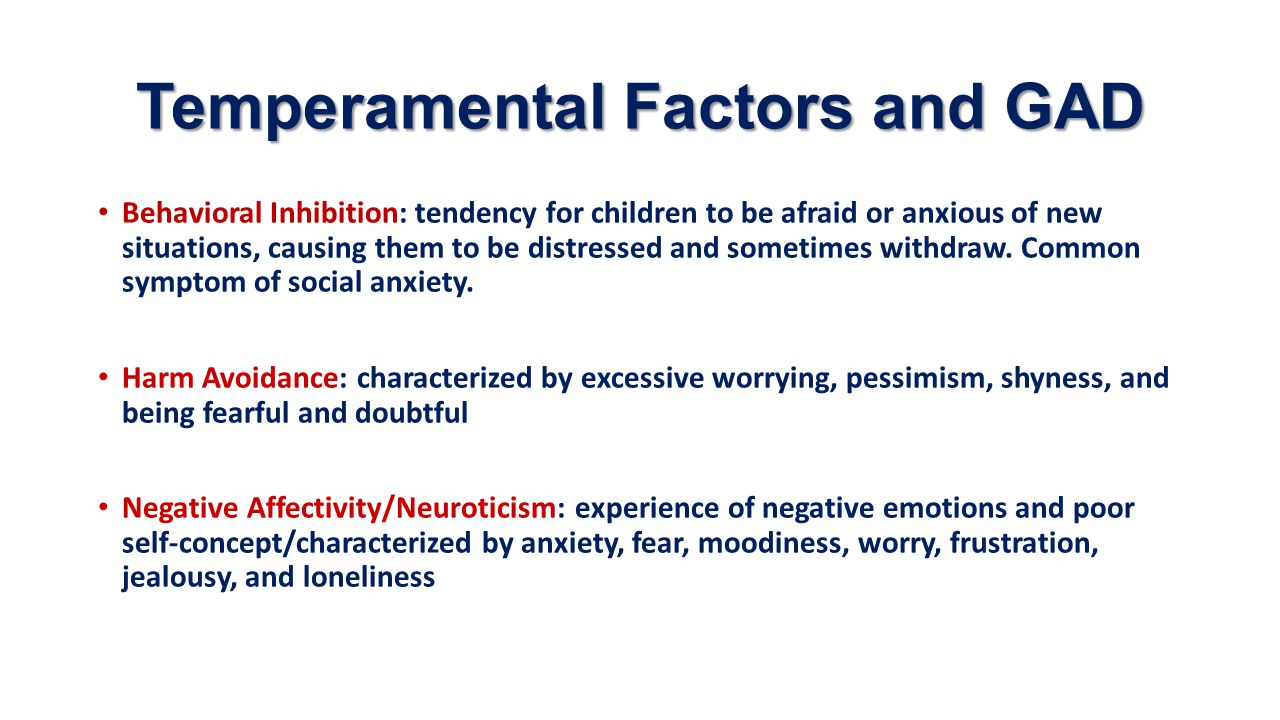 Temperamental Factors and GAD Behavioral Inhibition: tendency for children to be afraid or anxious of new situations, causing them to be distressed an