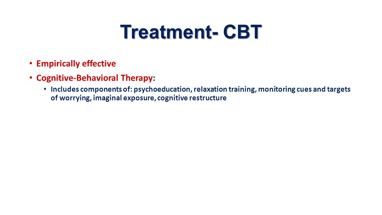 Treatment- CBT Empirically effective Cognitive-Behavioral Therapy: Includes components of: psychoeducation, relaxation training, monitoring cues and t