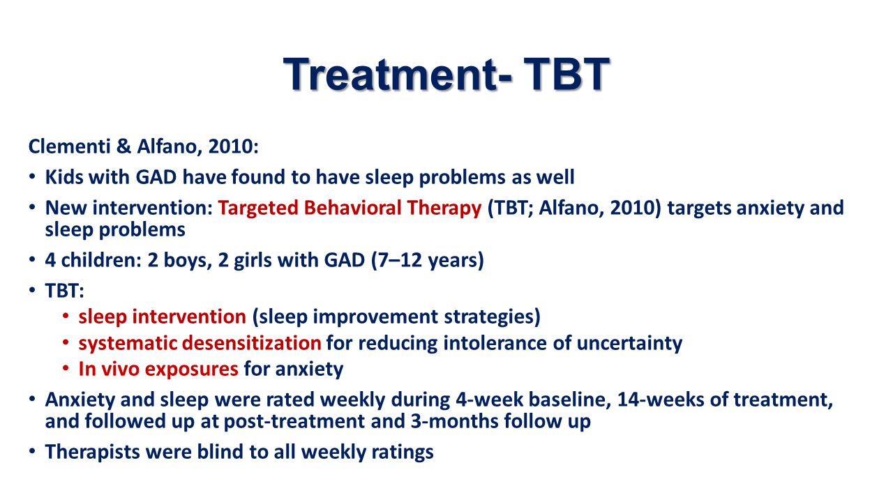 Treatment- TBT Clementi & Alfano, 2010: Kids with GAD have found to have sleep problems as well New intervention: Targeted Behavioral Therapy (TBT; Al