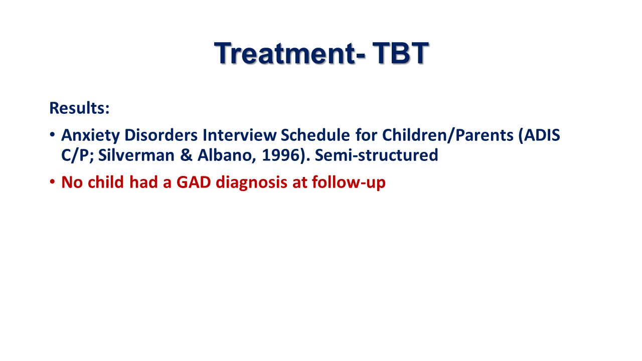 Treatment- TBT Results: Anxiety Disorders Interview Schedule for Children/Parents (ADIS C/P; Silverman & Albano, 1996). Semi-structured No child had a
