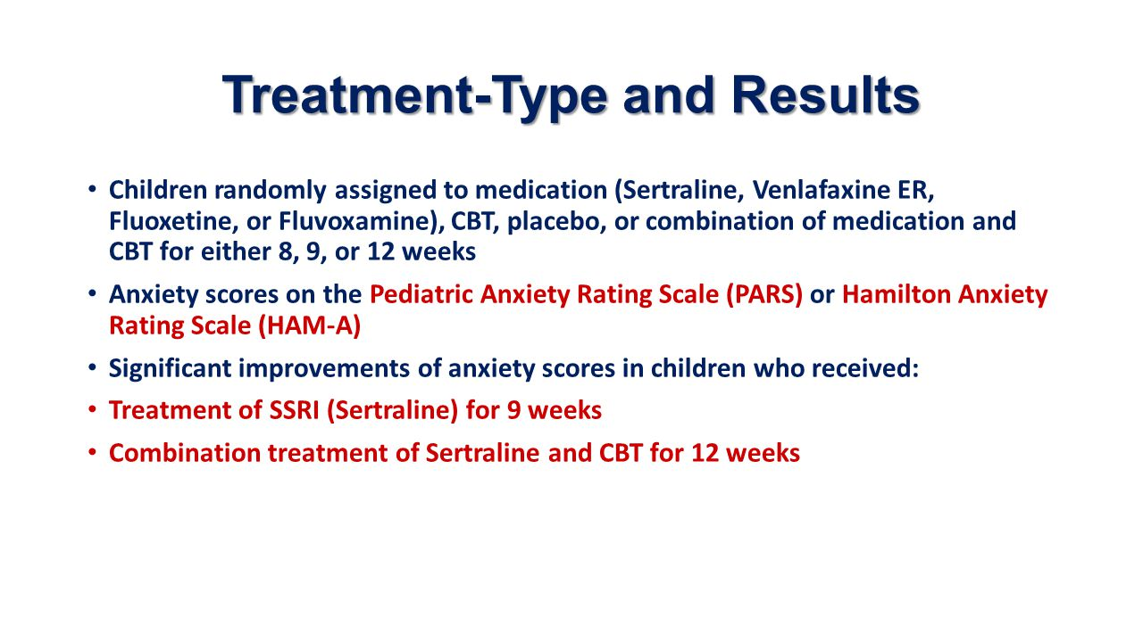 Treatment-Type and Results Children randomly assigned to medication (Sertraline, Venlafaxine ER, Fluoxetine, or Fluvoxamine), CBT, placebo, or combina