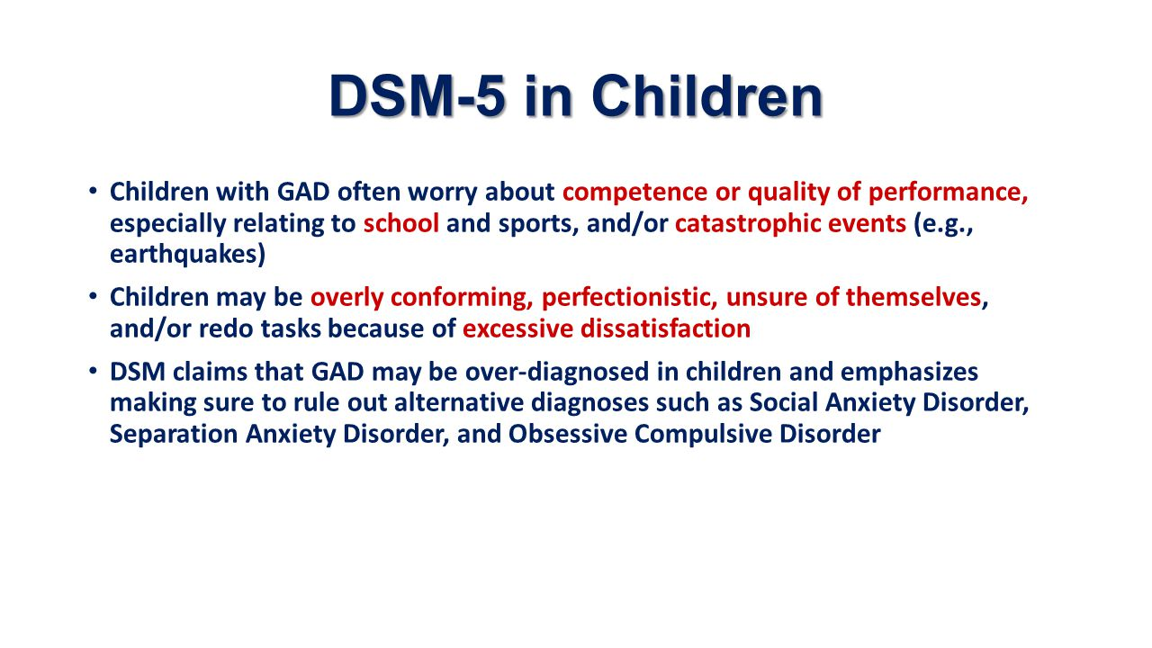 DSM-5 Schematic GAD Core Features worry, restlessness/feeling on edge, fatigue, difficulty concentrating, irritability, muscle tension, difficulty sleeping Genetic Factors Temperamental Factors behavioral inhibition, negative affectivity, harm avoidance Somatic Symptoms sweating, nausea, diarrhea, trembling, soreness, startled responses, IBS Secondary Features functional impairment, distress about competence and quality of performance, unsure of self, dissatisfaction Neuroticism