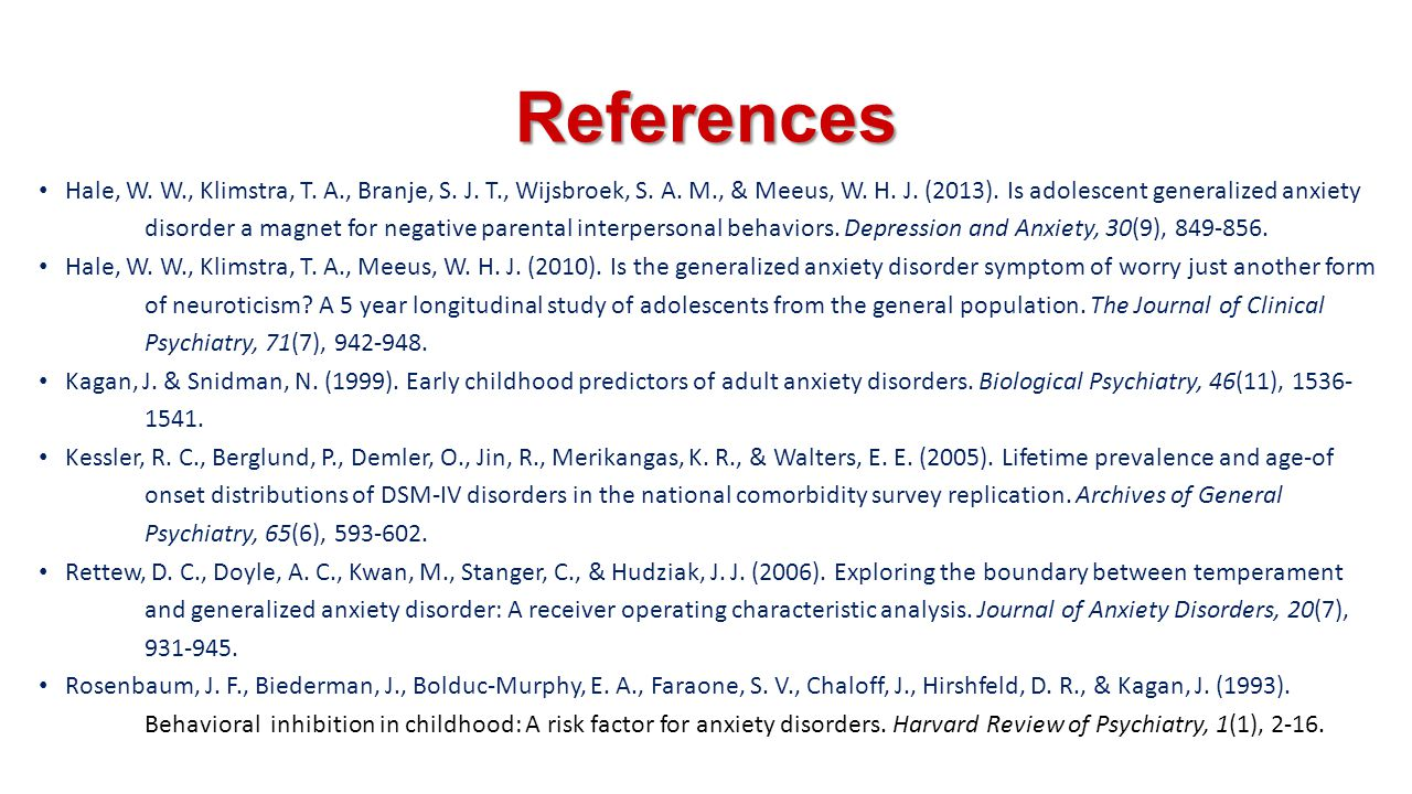 References Hale, W. W., Klimstra, T. A., Branje, S. J. T., Wijsbroek, S. A. M., & Meeus, W. H. J. (2013). Is adolescent generalized anxiety disorder a