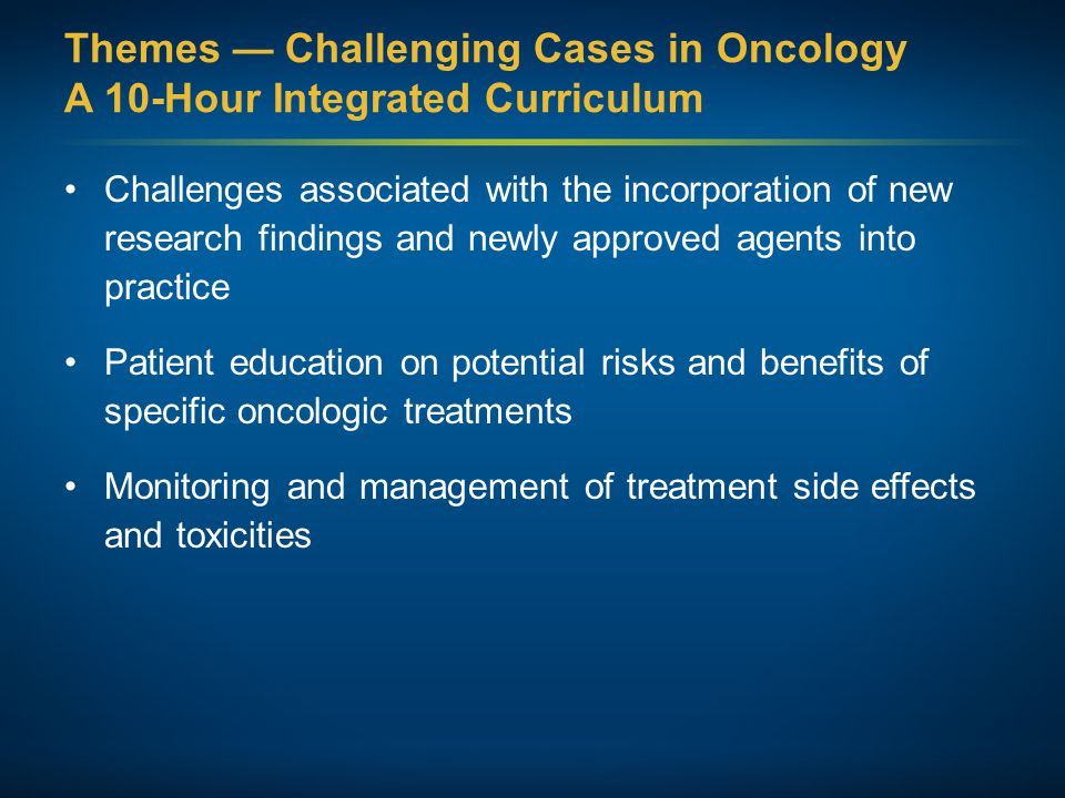 Themes — Challenging Cases in Oncology A 10-Hour Integrated Curriculum Participation in ongoing clinical trials as an important patient option Psychosocial impact of cancer diagnosis and treatment — why all patients, even those with the same disease, are different Strategies to cope with the stress of being an oncology professional