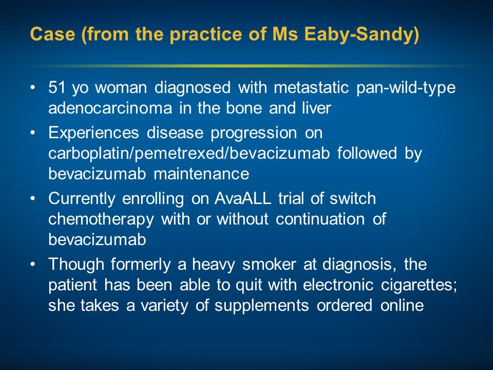 Case (from the practice of Ms Eaby-Sandy) 51 yo woman diagnosed with metastatic pan-wild-type adenocarcinoma in the bone and liver Experiences disease