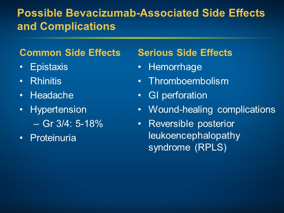 Possible Bevacizumab-Associated Side Effects and Complications Common Side Effects Epistaxis Rhinitis Headache Hypertension –Gr 3/4: 5-18% Proteinuria