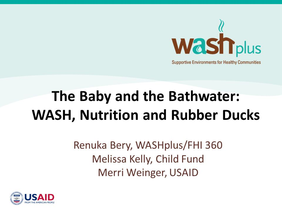 The Baby and the Bathwater: WASH, Nutrition and Rubber Ducks Renuka Bery, WASHplus/FHI 360 Melissa Kelly, Child Fund Merri Weinger, USAID