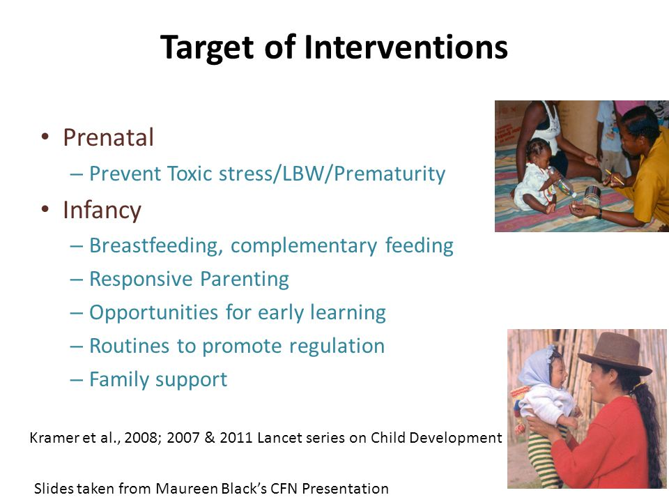 Target of Interventions Prenatal – Prevent Toxic stress/LBW/Prematurity Infancy – Breastfeeding, complementary feeding – Responsive Parenting – Opportunities for early learning – Routines to promote regulation – Family support Kramer et al., 2008; 2007 & 2011 Lancet series on Child Development Slides taken from Maureen Black's CFN Presentation