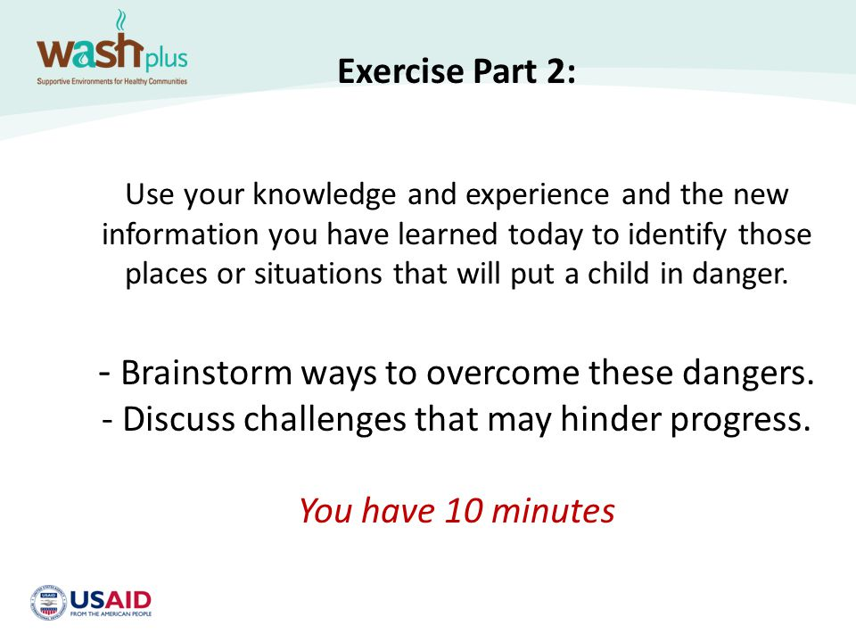 Exercise Part 2: Use your knowledge and experience and the new information you have learned today to identify those places or situations that will put a child in danger.
