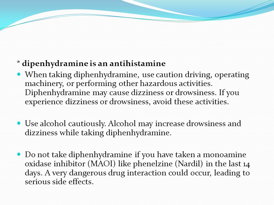 * dipenhydramine is an antihistamine When taking diphenhydramine, use caution driving, operating machinery, or performing other hazardous activities.
