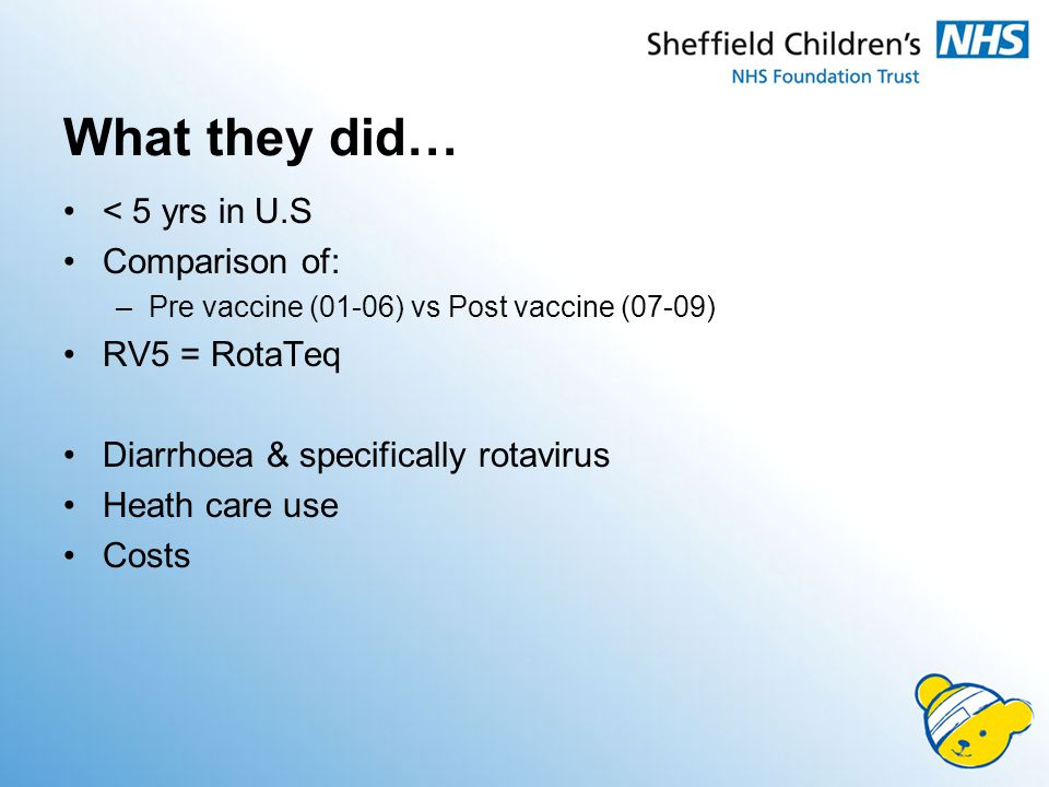 What they did… < 5 yrs in U.S Comparison of: –Pre vaccine (01-06) vs Post vaccine (07-09) RV5 = RotaTeq Diarrhoea & specifically rotavirus Heath care use Costs