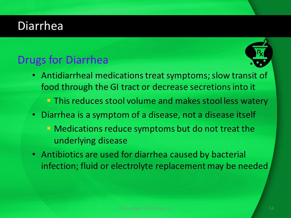 Diarrhea Drugs for Diarrhea Antidiarrheal medications treat symptoms; slow transit of food through the GI tract or decrease secretions into it  This reduces stool volume and makes stool less watery Diarrhea is a symptom of a disease, not a disease itself  Medications reduce symptoms but do not treat the underlying disease Antibiotics are used for diarrhea caused by bacterial infection; fluid or electrolyte replacement may be needed 14© Paradigm Publishing, Inc.