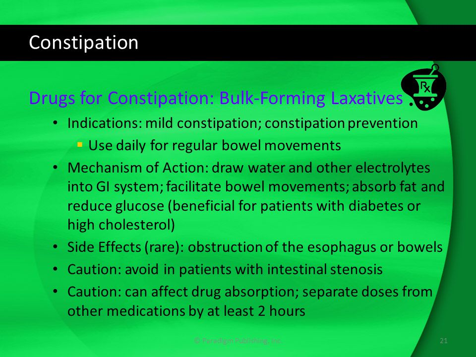 Constipation Drugs for Constipation: Bulk-Forming Laxatives Indications: mild constipation; constipation prevention  Use daily for regular bowel movements Mechanism of Action: draw water and other electrolytes into GI system; facilitate bowel movements; absorb fat and reduce glucose (beneficial for patients with diabetes or high cholesterol) Side Effects (rare): obstruction of the esophagus or bowels Caution: avoid in patients with intestinal stenosis Caution: can affect drug absorption; separate doses from other medications by at least 2 hours 21© Paradigm Publishing, Inc.